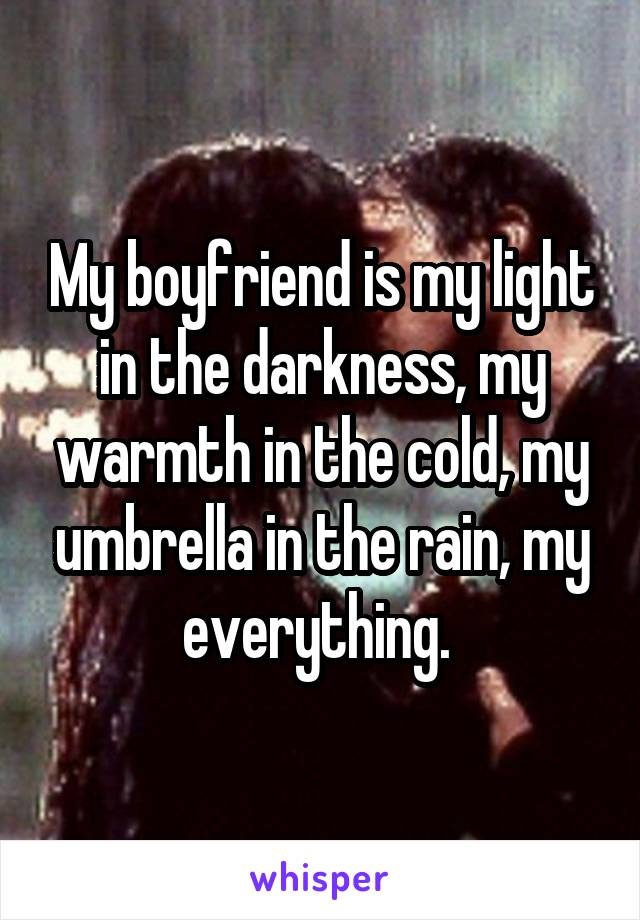 My boyfriend is my light in the darkness, my warmth in the cold, my umbrella in the rain, my everything.