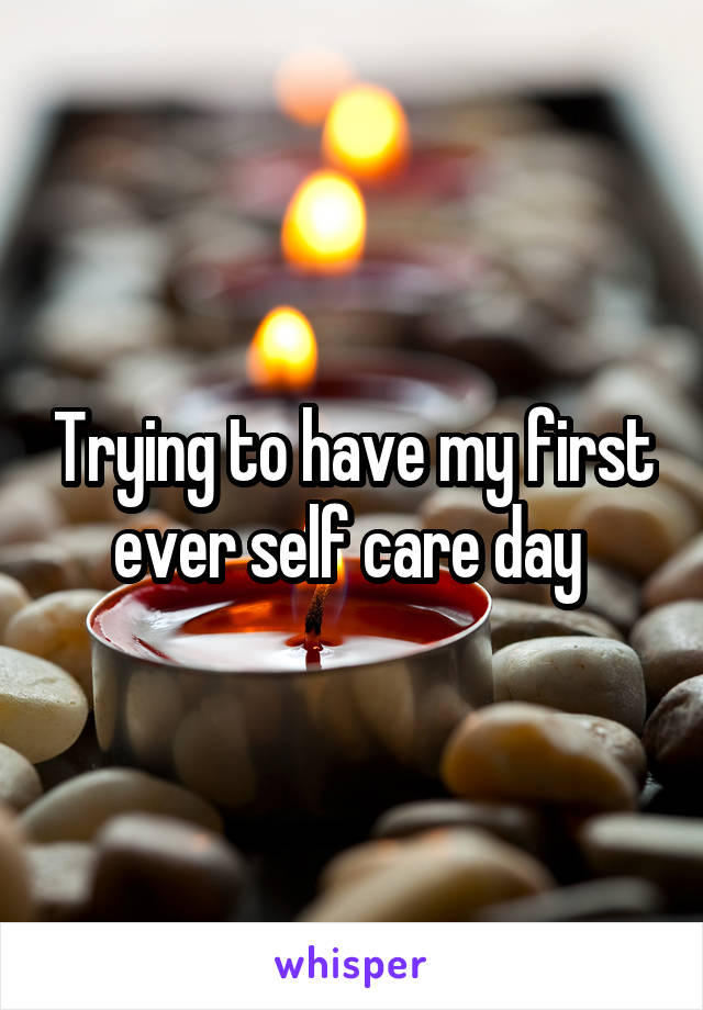 Trying to have my first ever self care day