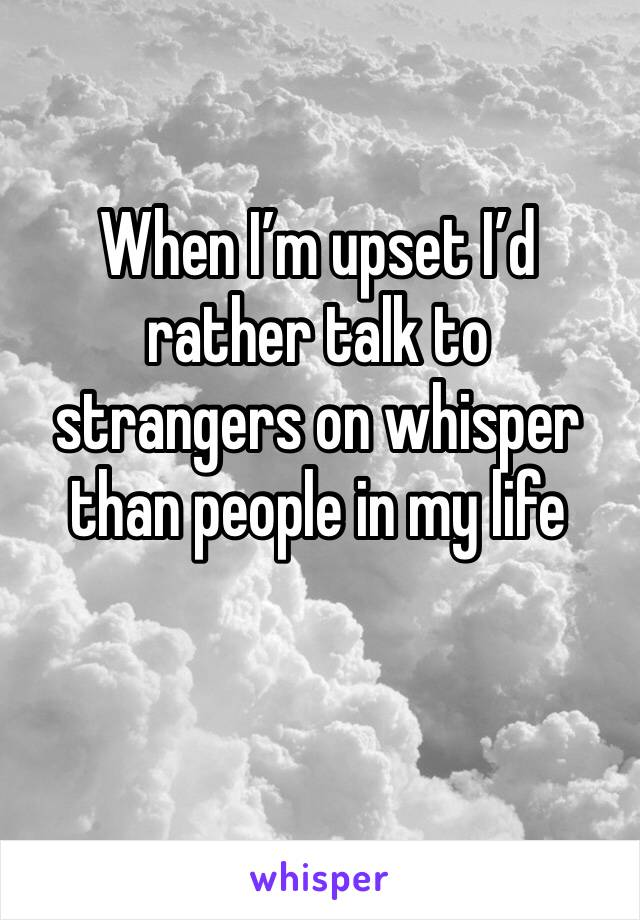 When I'm upset I'd rather talk to strangers on whisper than people in my life