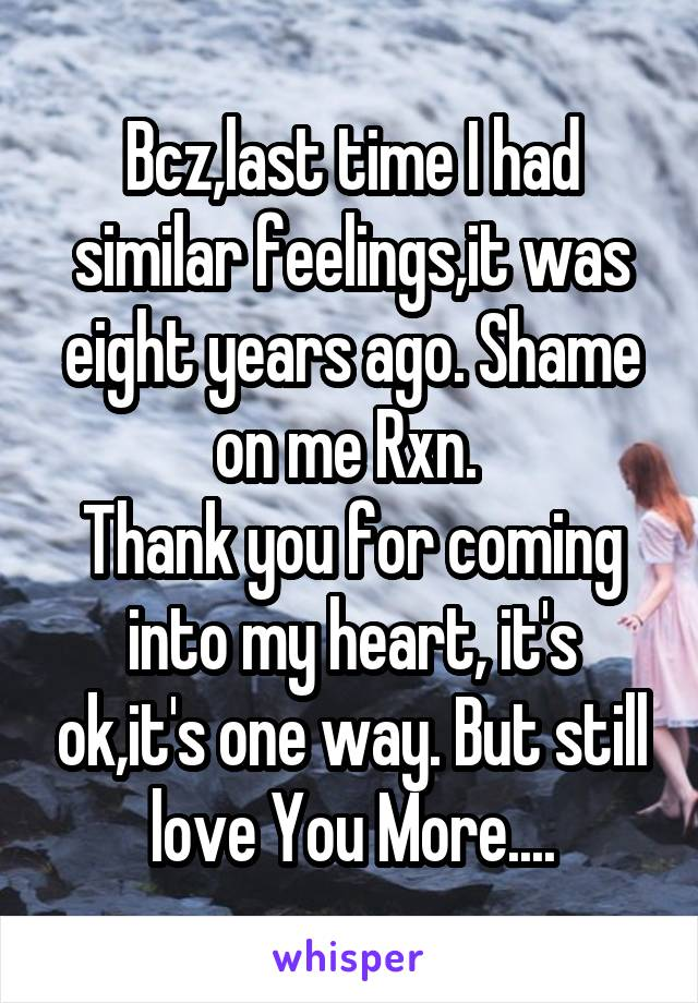 Bcz,last time I had similar feelings,it was eight years ago. Shame on me Rxn.  Thank you for coming into my heart, it's ok,it's one way. But still love You More....