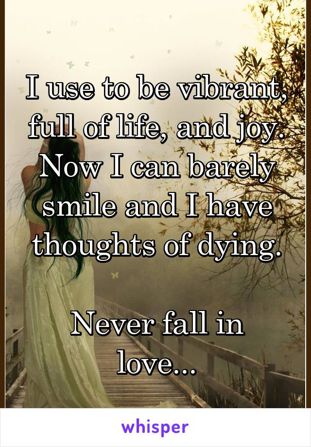 I use to be vibrant, full of life, and joy. Now I can barely smile and I have thoughts of dying.  Never fall in love...