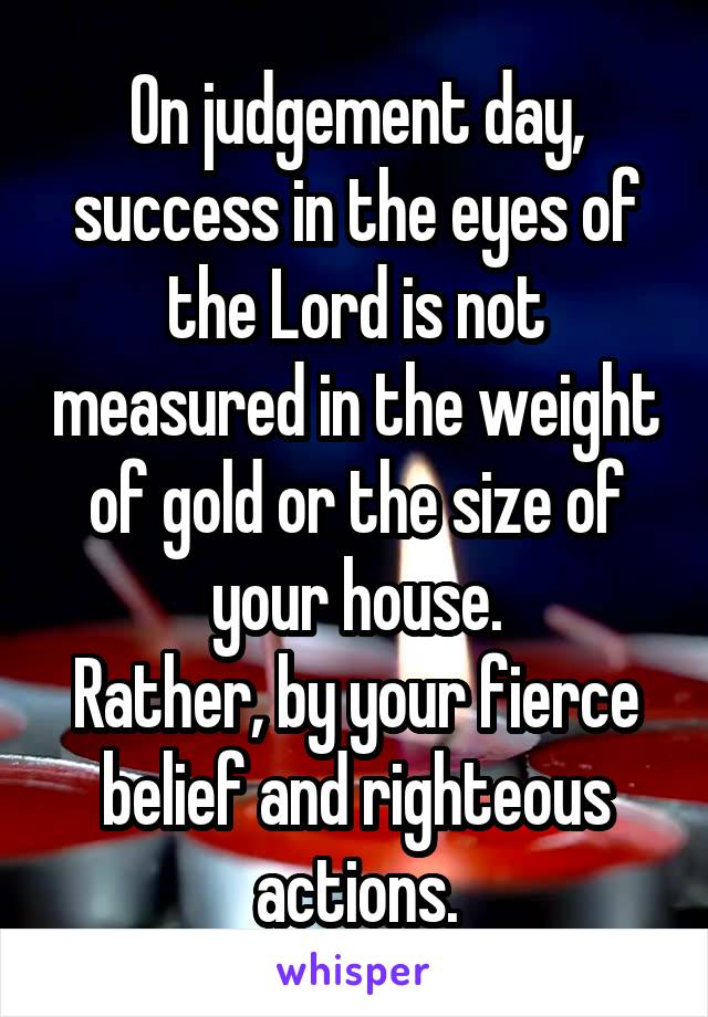 On judgement day, success in the eyes of the Lord is not measured in the weight of gold or the size of your house. Rather, by your fierce belief and righteous actions.