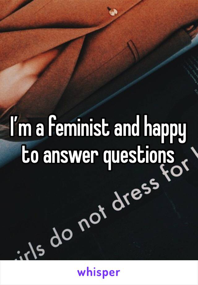I'm a feminist and happy to answer questions