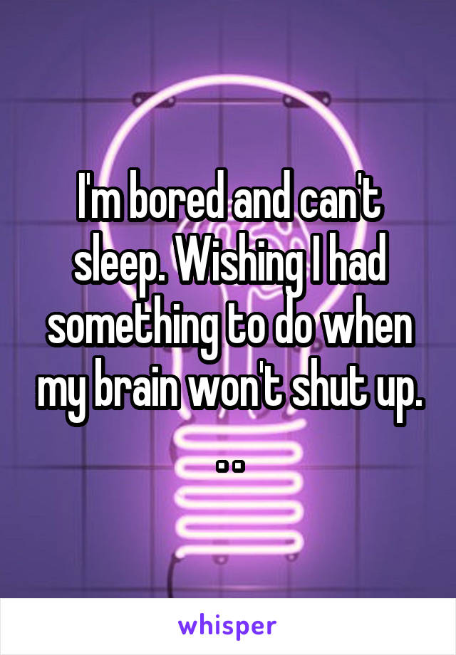 I'm bored and can't sleep. Wishing I had something to do when my brain won't shut up. . .
