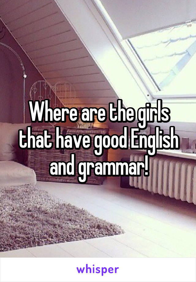 Where are the girls that have good English and grammar!