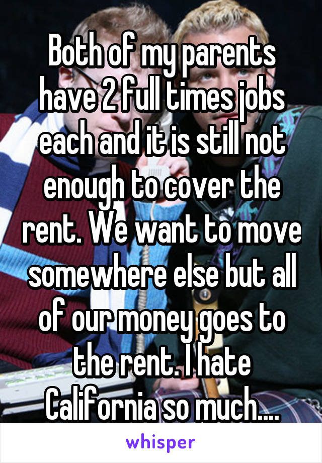 Both of my parents have 2 full times jobs each and it is still not enough to cover the rent. We want to move somewhere else but all of our money goes to the rent. I hate California so much....