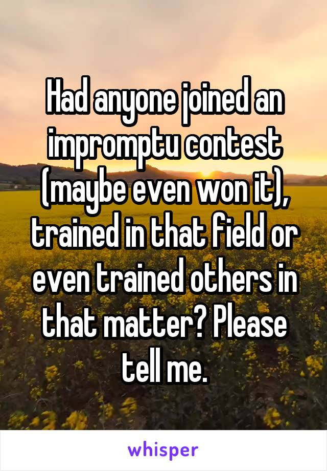 Had anyone joined an impromptu contest (maybe even won it), trained in that field or even trained others in that matter? Please tell me.