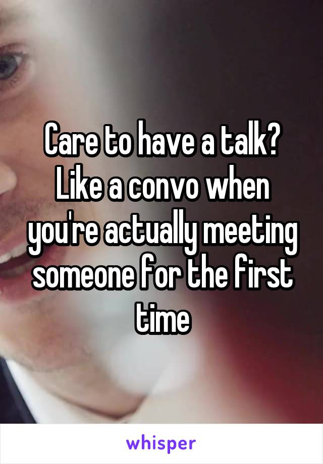 Care to have a talk? Like a convo when you're actually meeting someone for the first time