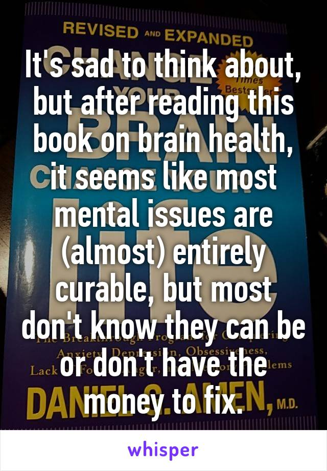 It's sad to think about, but after reading this book on brain health, it seems like most mental issues are (almost) entirely curable, but most don't know they can be or don't have the money to fix.