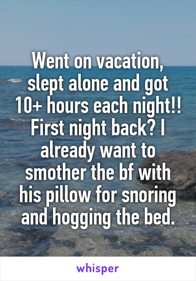 Went on vacation, slept alone and got 10+ hours each night!! First night back? I already want to smother the bf with his pillow for snoring and hogging the bed.