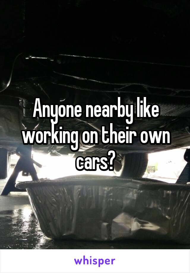 Anyone nearby like working on their own cars?
