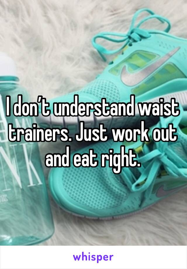 I don't understand waist trainers. Just work out and eat right.