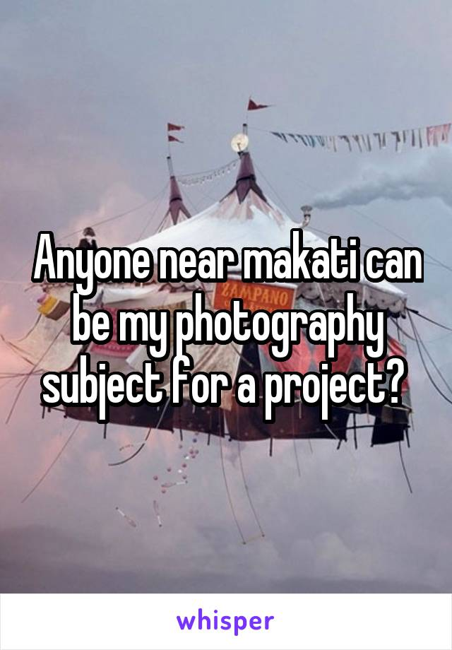Anyone near makati can be my photography subject for a project?