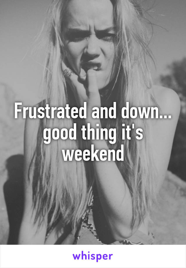 Frustrated and down... good thing it's weekend