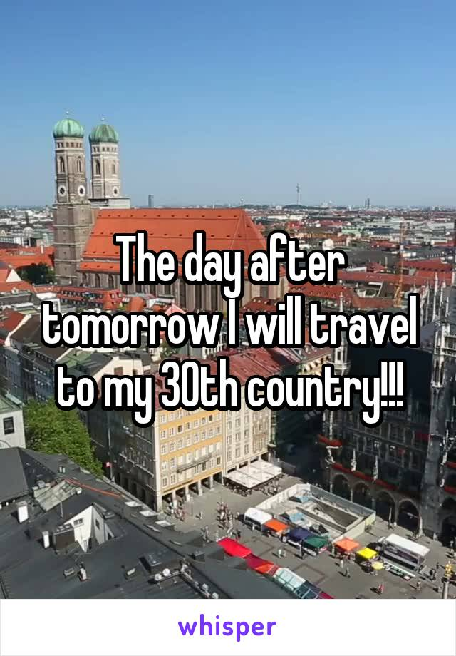 The day after tomorrow I will travel to my 30th country!!!