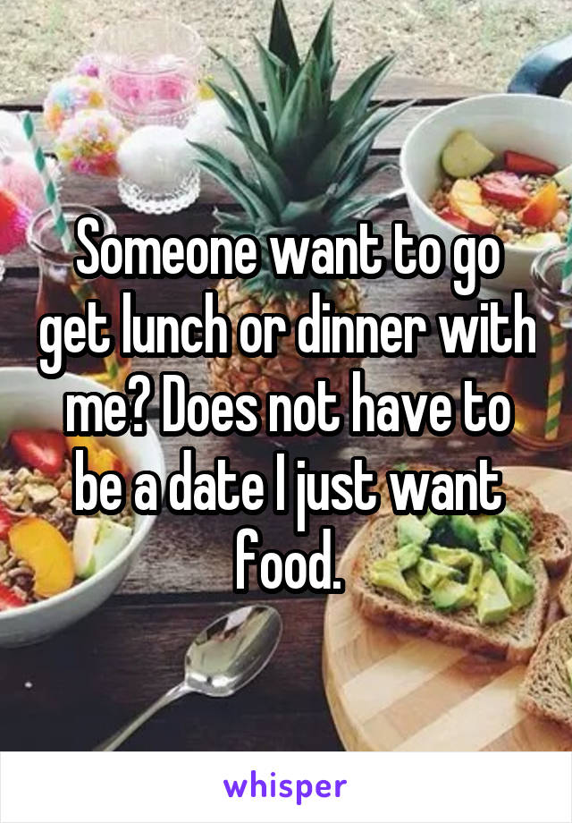 Someone want to go get lunch or dinner with me? Does not have to be a date I just want food.
