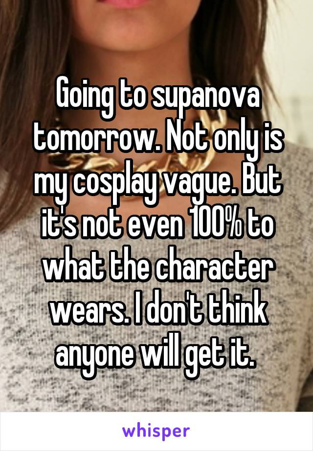 Going to supanova tomorrow. Not only is my cosplay vague. But it's not even 100% to what the character wears. I don't think anyone will get it.