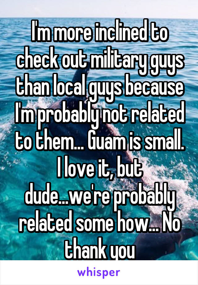I'm more inclined to check out military guys than local guys because I'm probably not related to them... Guam is small. I love it, but dude...we're probably related some how... No thank you