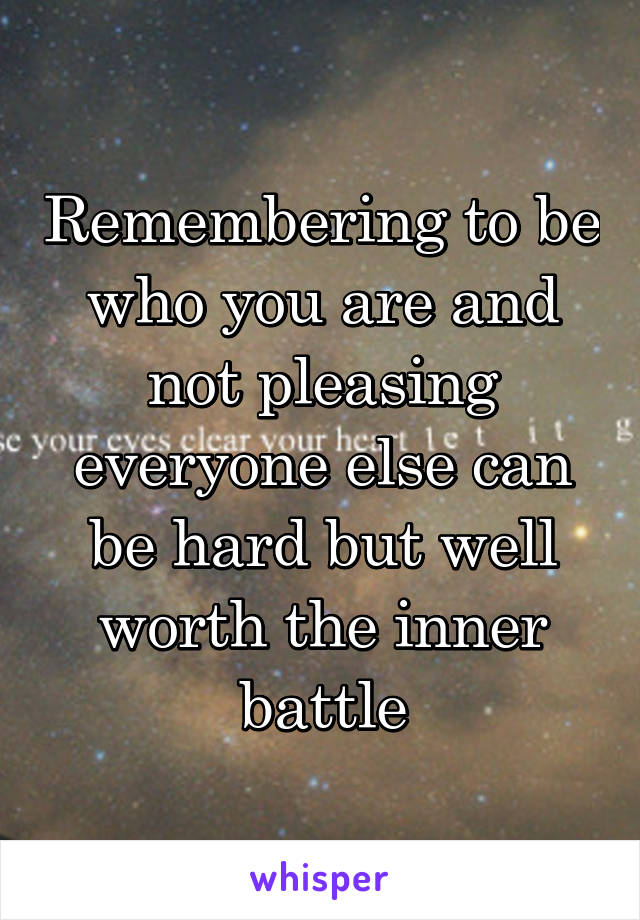 Remembering to be who you are and not pleasing everyone else can be hard but well worth the inner battle