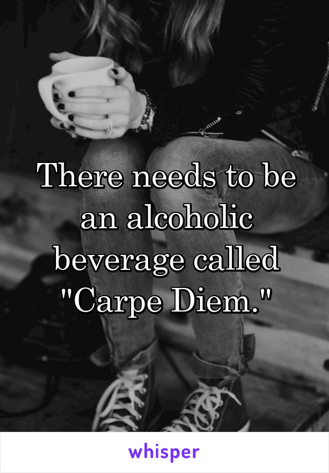 "There needs to be an alcoholic beverage called ""Carpe Diem."""