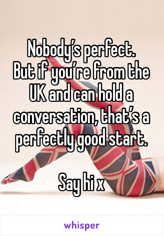 Nobody's perfect. But if you're from the UK and can hold a conversation, that's a perfectly good start.  Say hi x