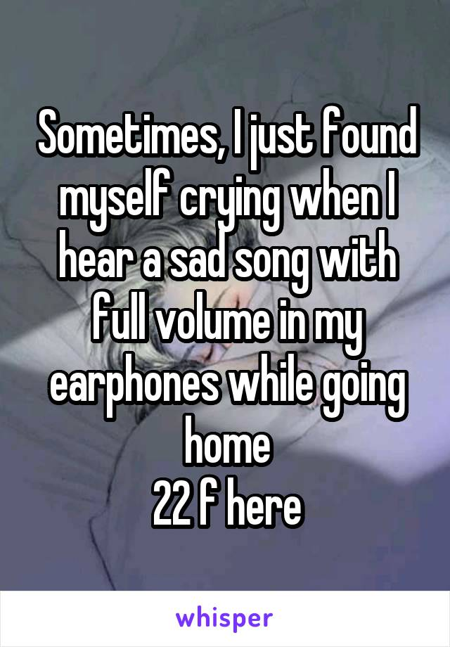 Sometimes, I just found myself crying when I hear a sad song with full volume in my earphones while going home 22 f here