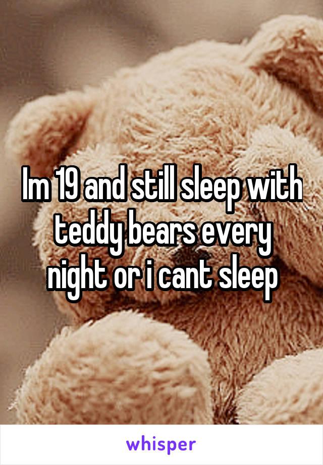 Im 19 and still sleep with teddy bears every night or i cant sleep