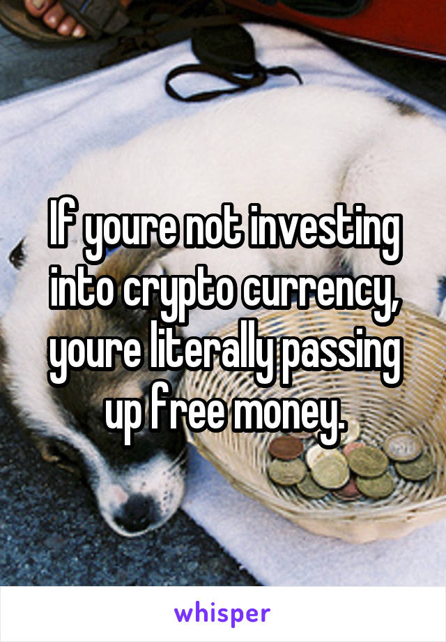 If youre not investing into crypto currency, youre literally passing up free money.