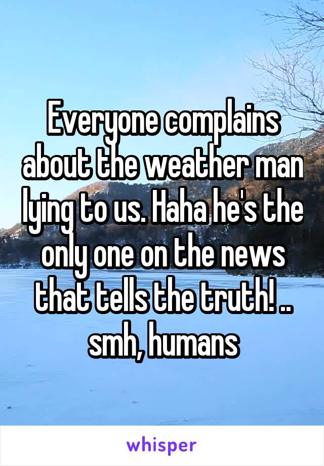 Everyone complains about the weather man lying to us. Haha he's the only one on the news that tells the truth! .. smh, humans