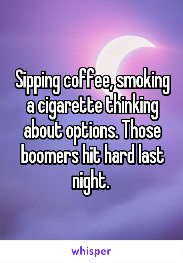 Sipping coffee, smoking a cigarette thinking about options. Those boomers hit hard last night.