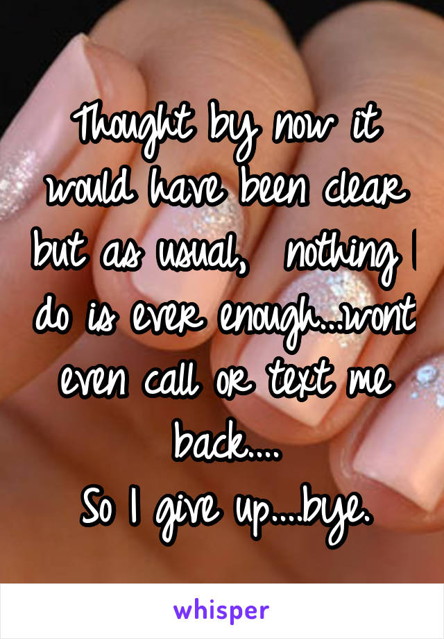 Thought by now it would have been clear but as usual,  nothing I do is ever enough...wont even call or text me back.... So I give up....bye.