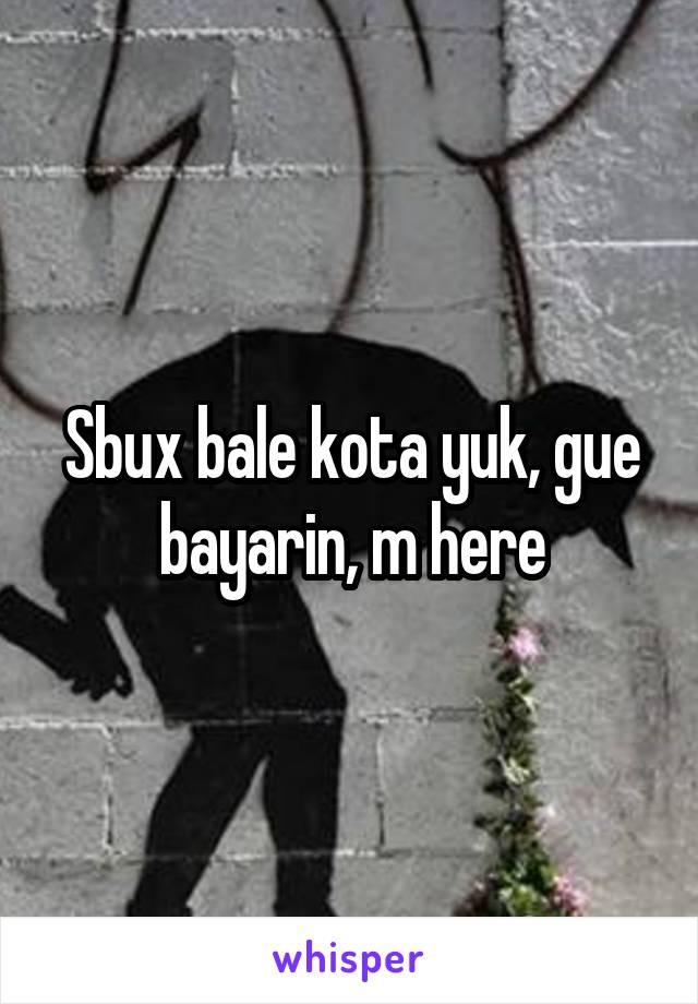 Sbux bale kota yuk, gue bayarin, m here