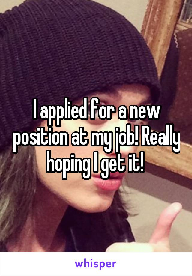I applied for a new position at my job! Really hoping I get it!