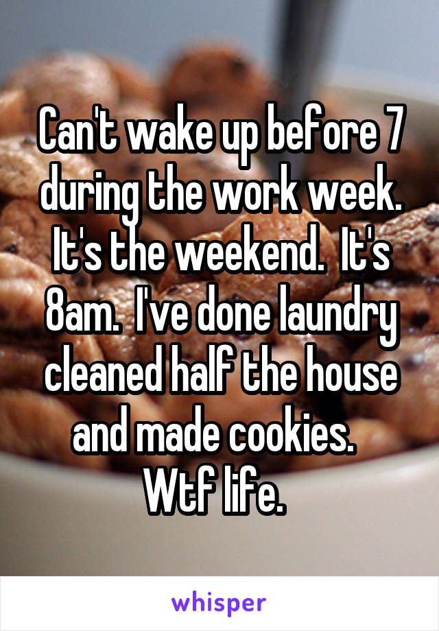 Can't wake up before 7 during the work week. It's the weekend.  It's 8am.  I've done laundry cleaned half the house and made cookies.   Wtf life.