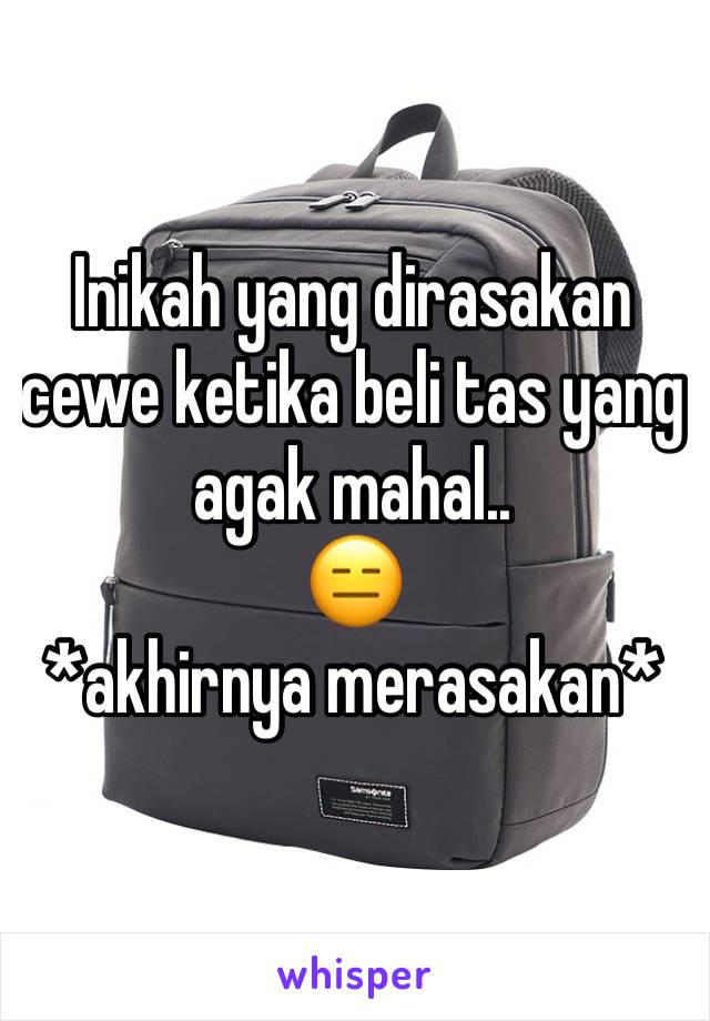Inikah yang dirasakan cewe ketika beli tas yang agak mahal.. 😑 *akhirnya merasakan*