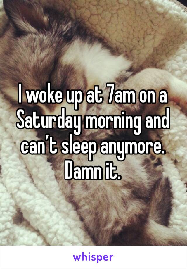 I woke up at 7am on a Saturday morning and can't sleep anymore. Damn it.