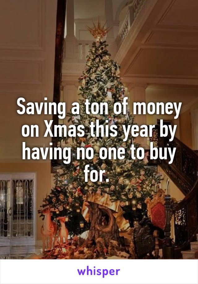 Saving a ton of money on Xmas this year by having no one to buy for.