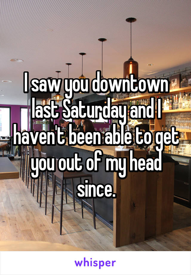 I saw you downtown last Saturday and I haven't been able to get you out of my head since.