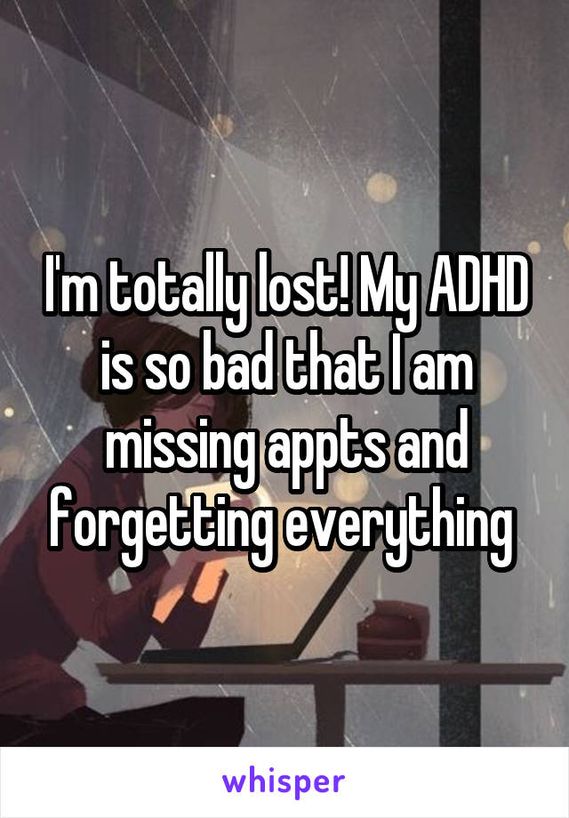 I'm totally lost! My ADHD is so bad that I am missing appts and forgetting everything