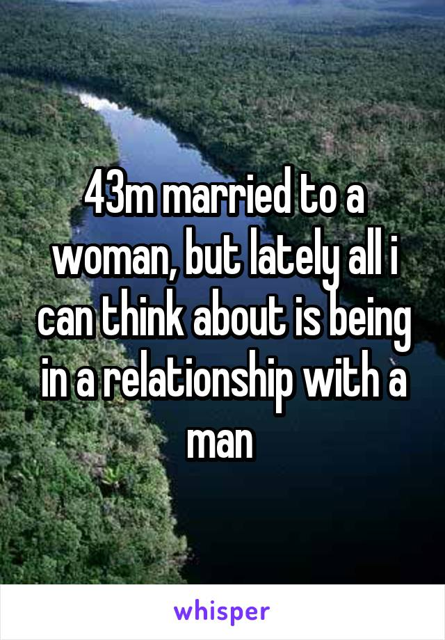 43m married to a woman, but lately all i can think about is being in a relationship with a man
