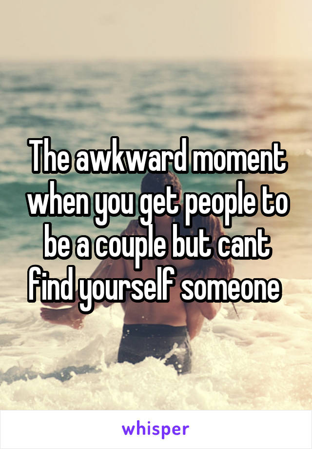 The awkward moment when you get people to be a couple but cant find yourself someone