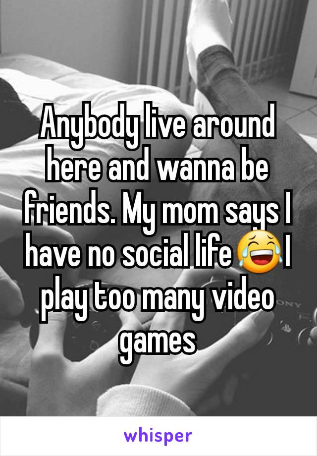 Anybody live around here and wanna be friends. My mom says I have no social life😂I play too many video games