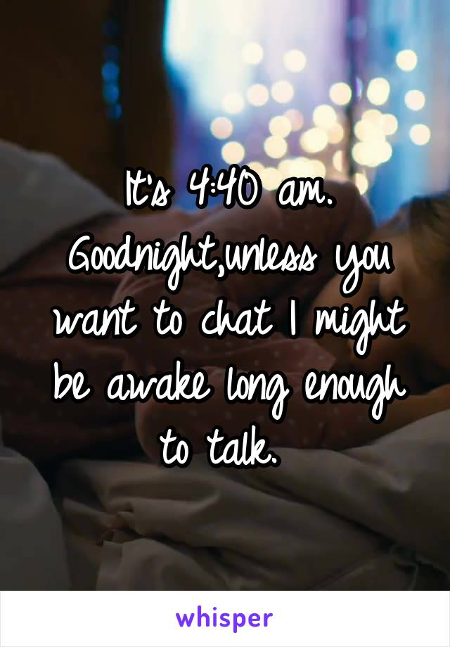 It's 4:40 am. Goodnight,unless you want to chat I might be awake long enough to talk.