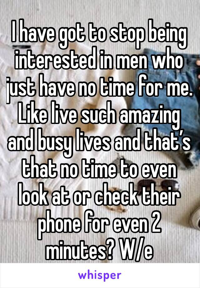 I have got to stop being interested in men who just have no time for me.  Like live such amazing and busy lives and that's that no time to even look at or check their phone for even 2 minutes? W/e