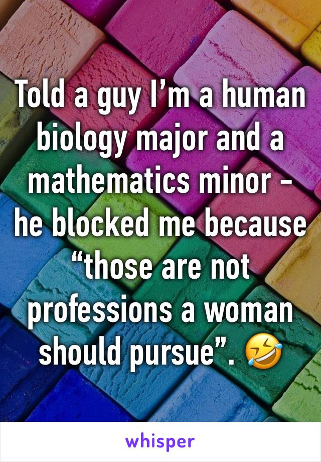 """Told a guy I'm a human biology major and a mathematics minor - he blocked me because """"those are not professions a woman should pursue"""". 🤣"""