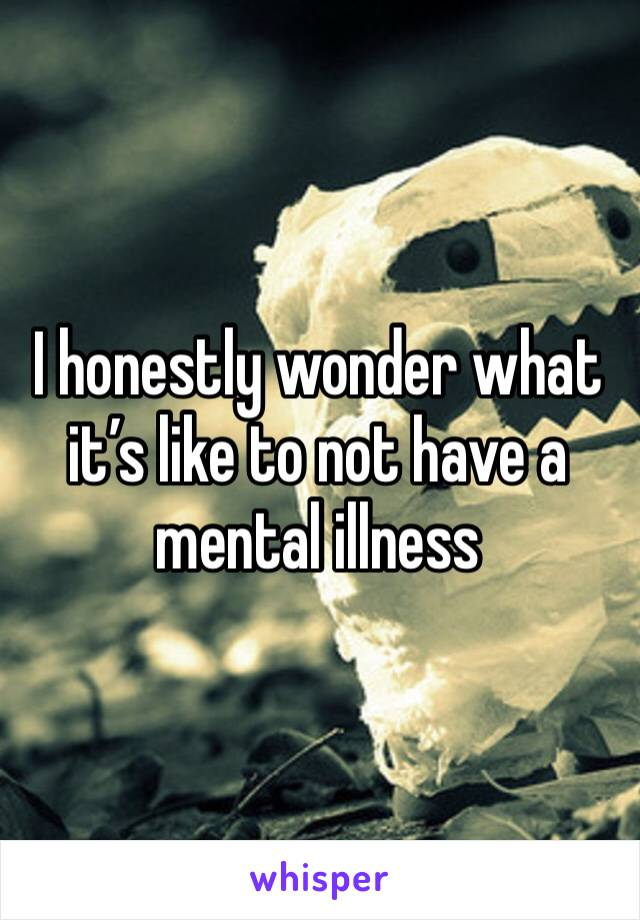 I honestly wonder what it's like to not have a mental illness