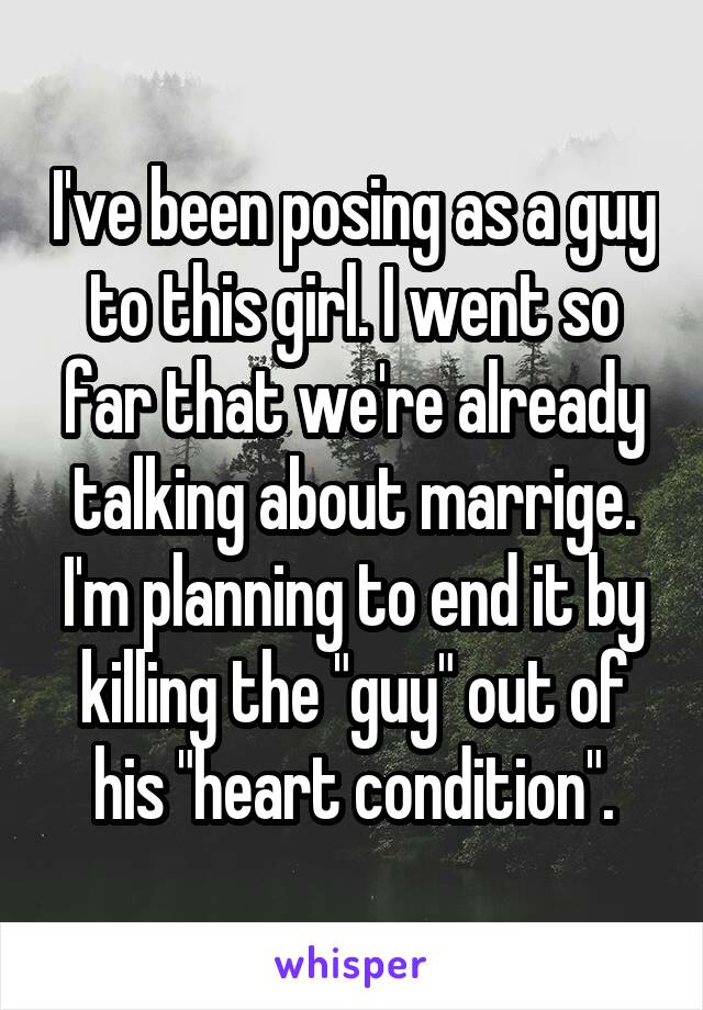 """I've been posing as a guy to this girl. I went so far that we're already talking about marrige. I'm planning to end it by killing the """"guy"""" out of his """"heart condition""""."""