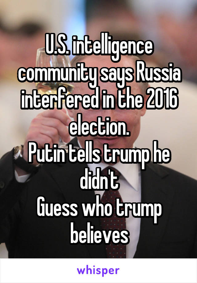 U.S. intelligence community says Russia interfered in the 2016 election. Putin tells trump he didn't Guess who trump believes
