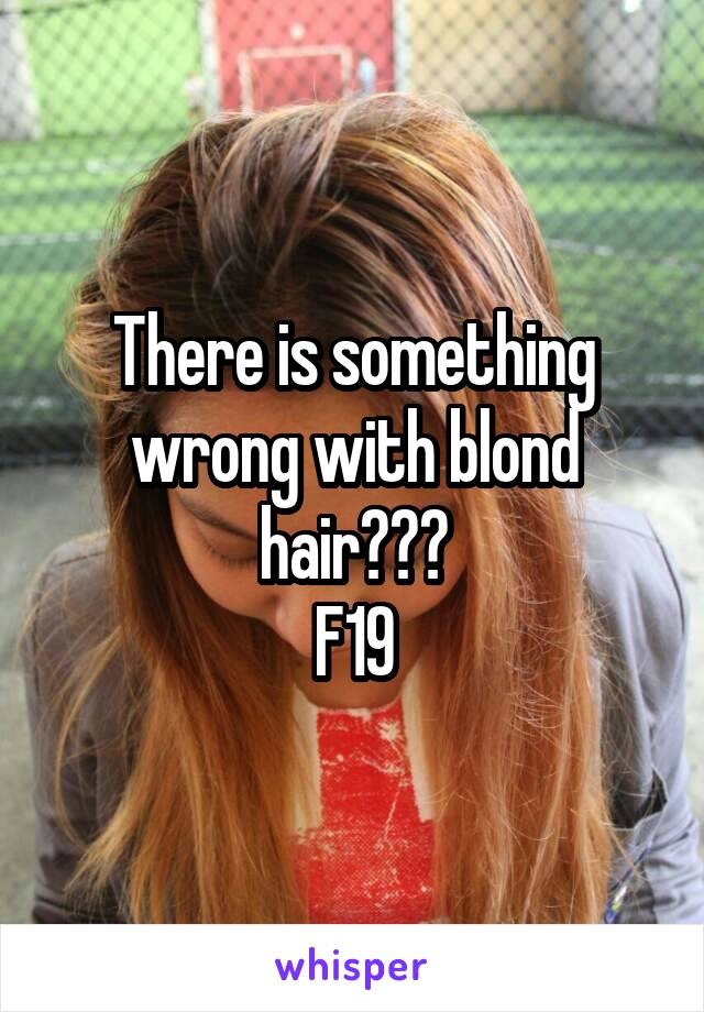 There is something wrong with blond hair??? F19