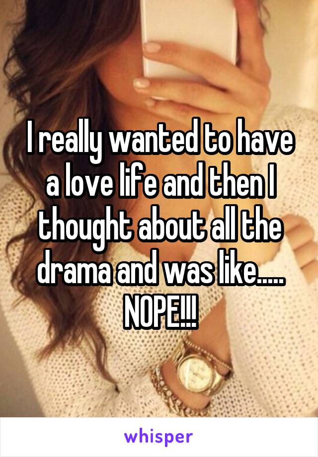 I really wanted to have a love life and then I thought about all the drama and was like..... NOPE!!!